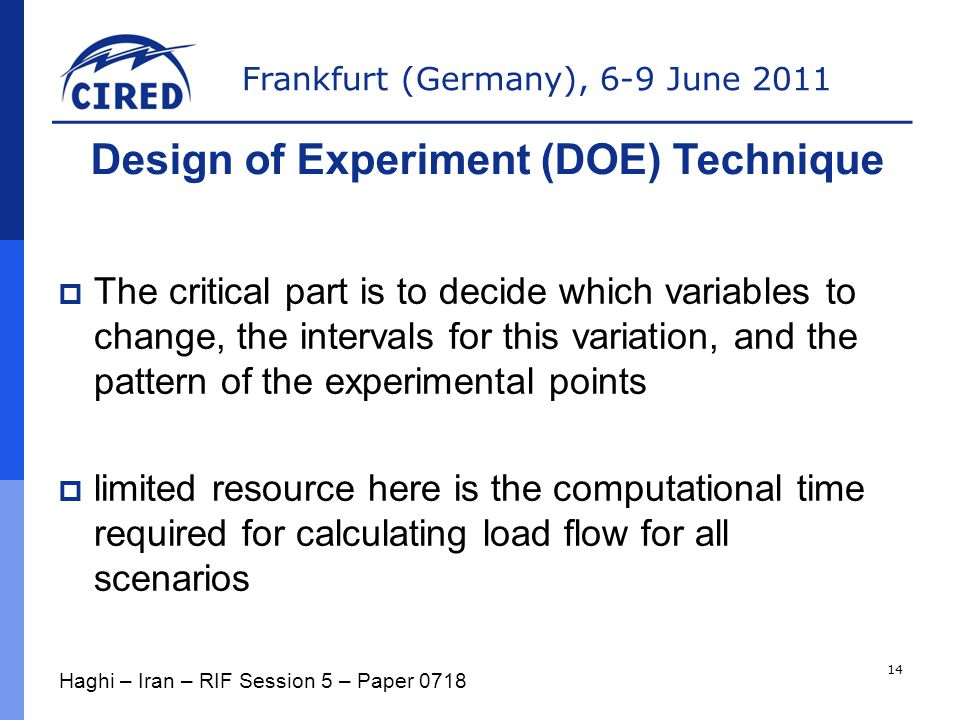 Frankfurt (Germany), 6-9 June 2011  The critical part is to decide which variables to change, the intervals for this variation, and the pattern of the experimental points  limited resource here is the computational time required for calculating load flow for all scenarios Design of Experiment (DOE) Technique Haghi – Iran – RIF Session 5 – Paper 0718 14