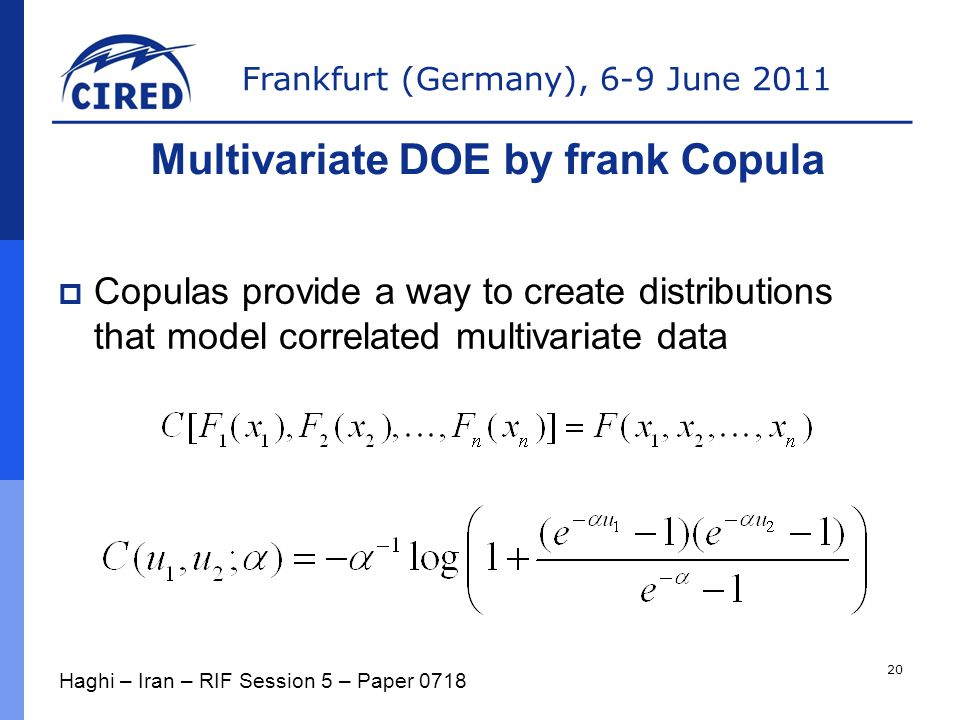 Frankfurt (Germany), 6-9 June 2011  Copulas provide a way to create distributions that model correlated multivariate data Multivariate DOE by frank Copula Haghi – Iran – RIF Session 5 – Paper 0718 20
