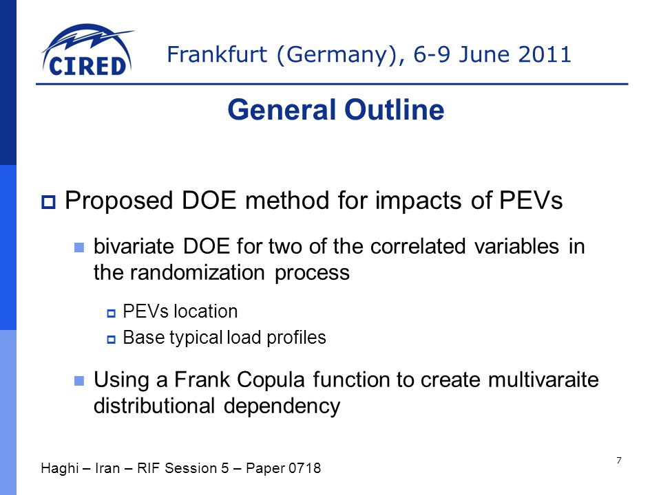 Frankfurt (Germany), 6-9 June 2011  Proposed DOE method for impacts of PEVs bivariate DOE for two of the correlated variables in the randomization process  PEVs location  Base typical load profiles Using a Frank Copula function to create multivaraite distributional dependency General Outline Haghi – Iran – RIF Session 5 – Paper 0718 7