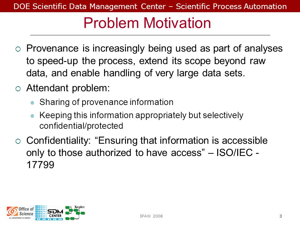 DOE Scientific Data Management Center – Scientific Process Automation  Unauthorized access of provenance could be used to  Reverse engineer a process  Compromise the privacy of the user  Etc.