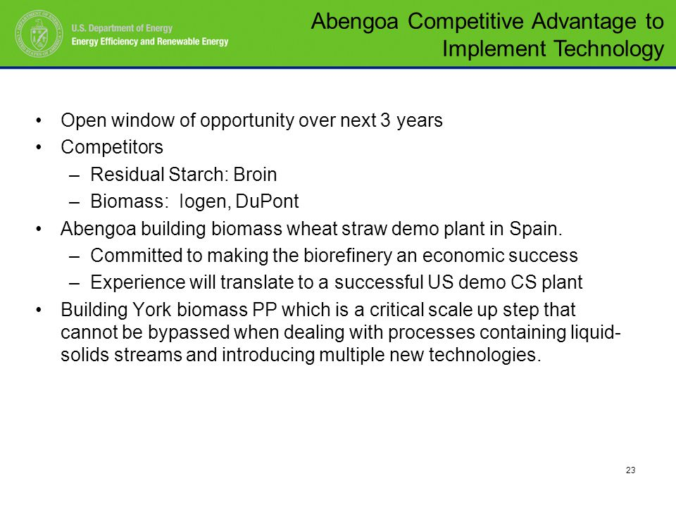 23 Open window of opportunity over next 3 years Competitors –Residual Starch: Broin –Biomass: Iogen, DuPont Abengoa building biomass wheat straw demo plant in Spain.