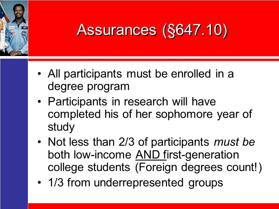Assurances (§647.10) All participants must be enrolled in a degree program Participants in research will have completed his of her sophomore year of study Not less than 2/3 of participants must be both low-income AND first-generation college students (Foreign degrees count!) 1/3 from underrepresented groups