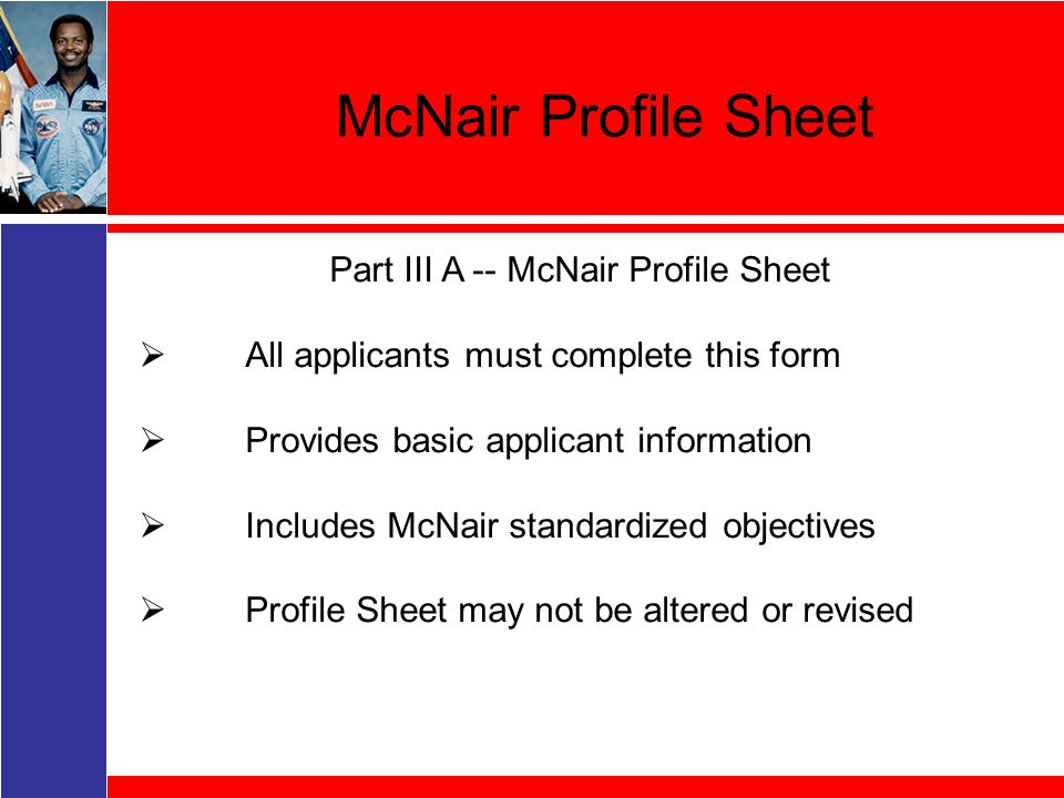 McNair Profile Sheet Part III A -- McNair Profile Sheet  All applicants must complete this form  Provides basic applicant information  Includes McNair standardized objectives  Profile Sheet may not be altered or revised