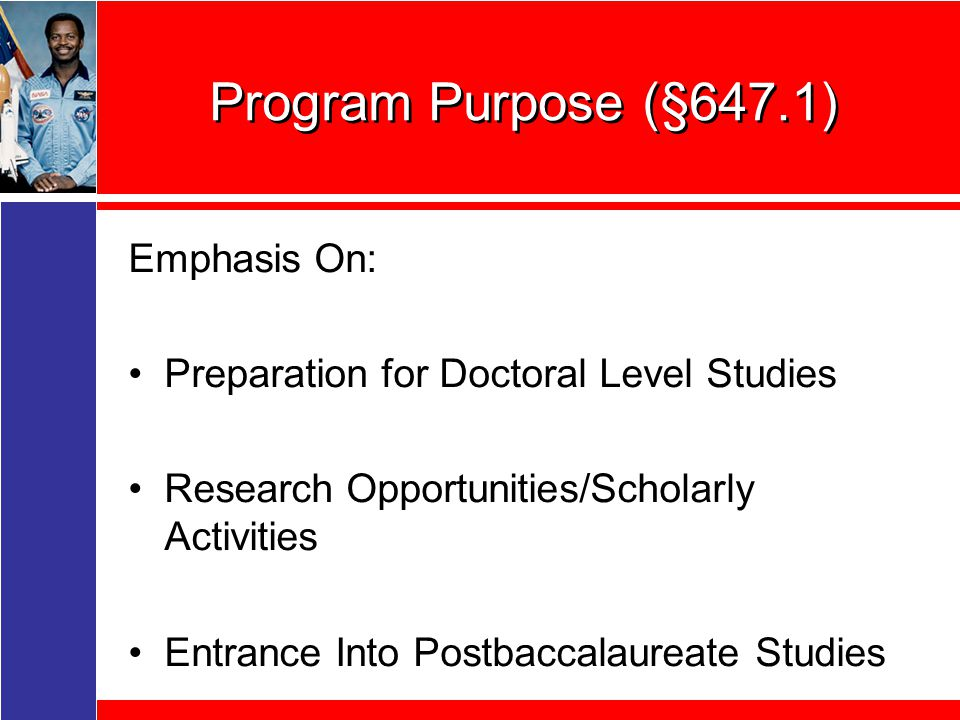 Program Purpose (§647.1) Emphasis On: Preparation for Doctoral Level Studies Research Opportunities/Scholarly Activities Entrance Into Postbaccalaureate Studies