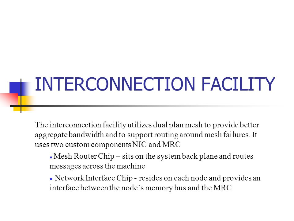INTERCONNECTION FACILITY The interconnection facility utilizes dual plan mesh to provide better aggregate bandwidth and to support routing around mesh failures.