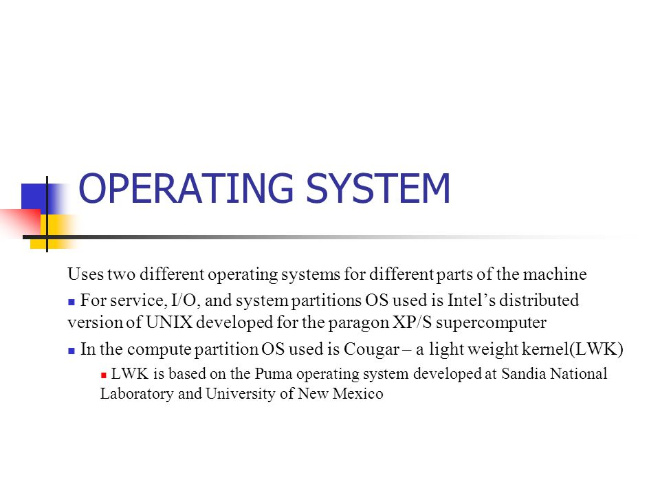 OPERATING SYSTEM Uses two different operating systems for different parts of the machine For service, I/O, and system partitions OS used is Intel's distributed version of UNIX developed for the paragon XP/S supercomputer In the compute partition OS used is Cougar – a light weight kernel(LWK) LWK is based on the Puma operating system developed at Sandia National Laboratory and University of New Mexico