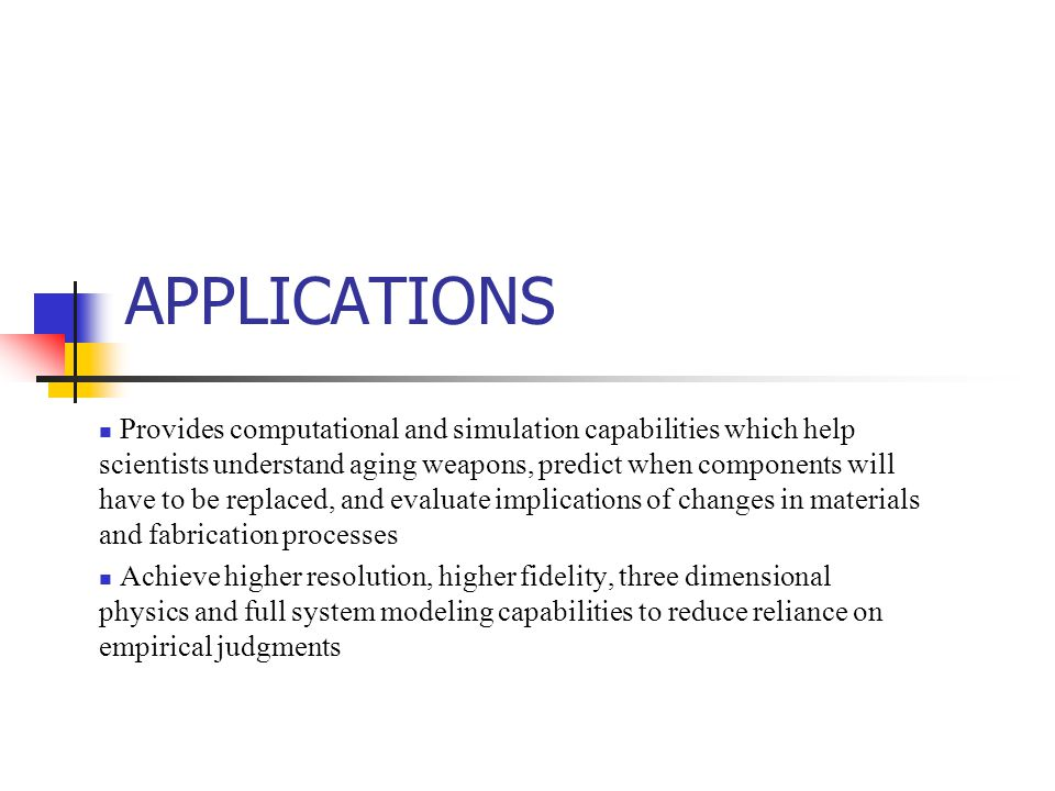 APPLICATIONS Provides computational and simulation capabilities which help scientists understand aging weapons, predict when components will have to be replaced, and evaluate implications of changes in materials and fabrication processes Achieve higher resolution, higher fidelity, three dimensional physics and full system modeling capabilities to reduce reliance on empirical judgments