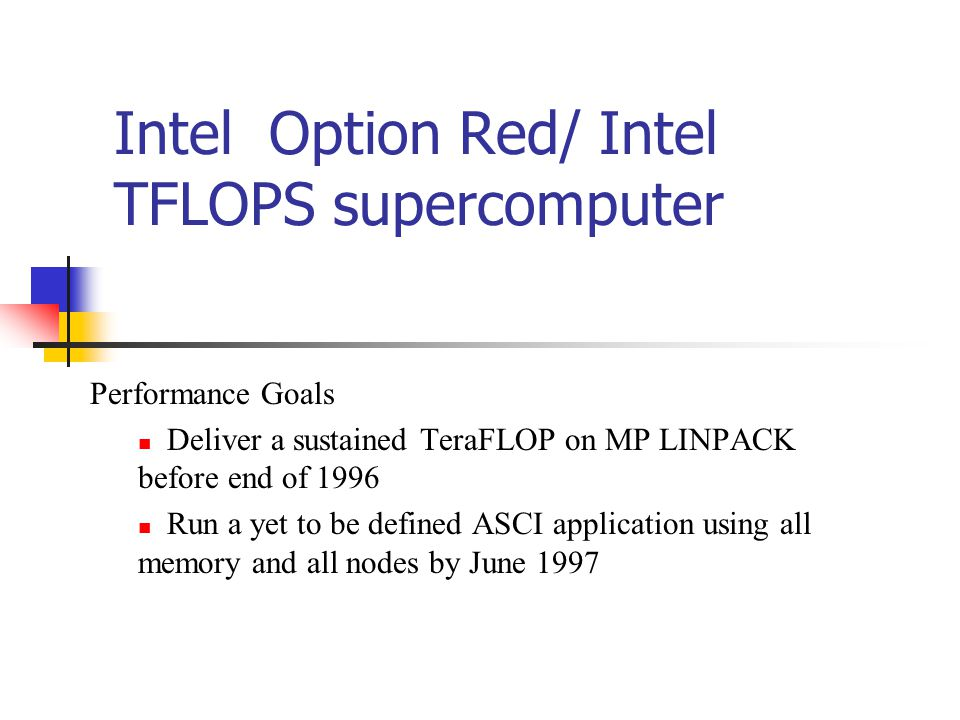 Intel Option Red/ Intel TFLOPS supercomputer Performance Goals Deliver a sustained TeraFLOP on MP LINPACK before end of 1996 Run a yet to be defined ASCI application using all memory and all nodes by June 1997