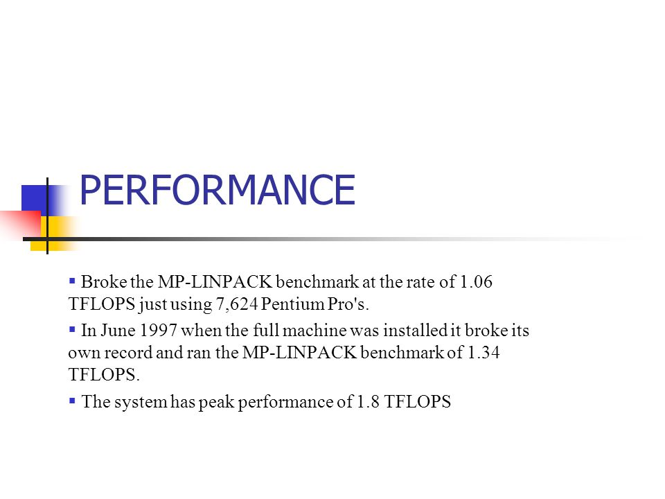 PERFORMANCE  Broke the MP-LINPACK benchmark at the rate of 1.06 TFLOPS just using 7,624 Pentium Pro s.
