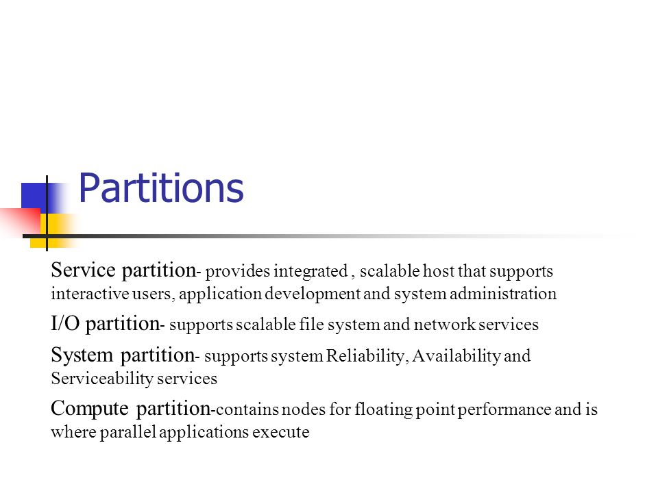 Partitions Service partition - provides integrated, scalable host that supports interactive users, application development and system administration I/O partition - supports scalable file system and network services System partition - supports system Reliability, Availability and Serviceability services Compute partition - contains nodes for floating point performance and is where parallel applications execute