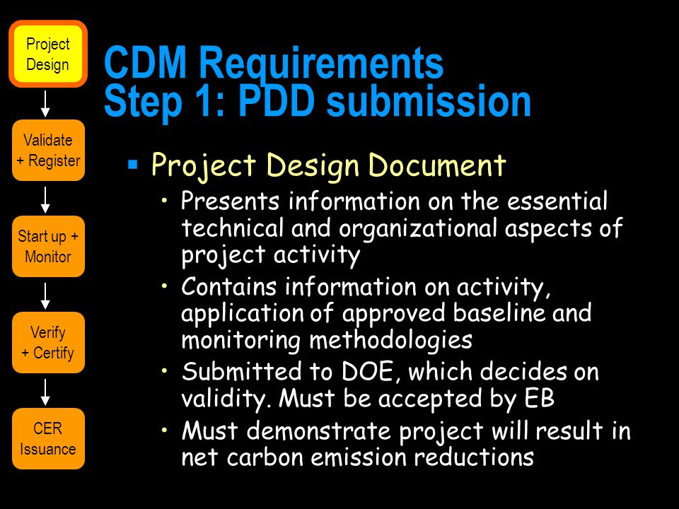 CDM Requirements Step 1: PDD submission  Project Design Document Presents information on the essential technical and organizational aspects of project activity Contains information on activity, application of approved baseline and monitoring methodologies Submitted to DOE, which decides on validity.