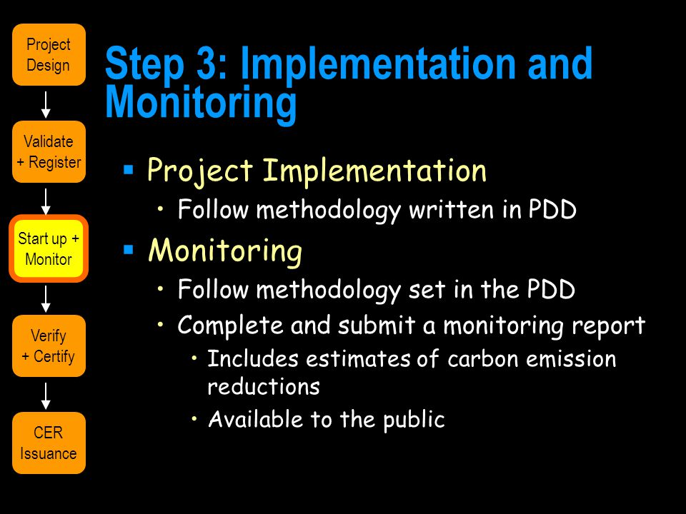 Step 3: Implementation and Monitoring  Project Implementation Follow methodology written in PDD  Monitoring Follow methodology set in the PDD Complete and submit a monitoring report Includes estimates of carbon emission reductions Available to the public Validate + Register Start up + Monitor Verify + Certify CER Issuance Project Design