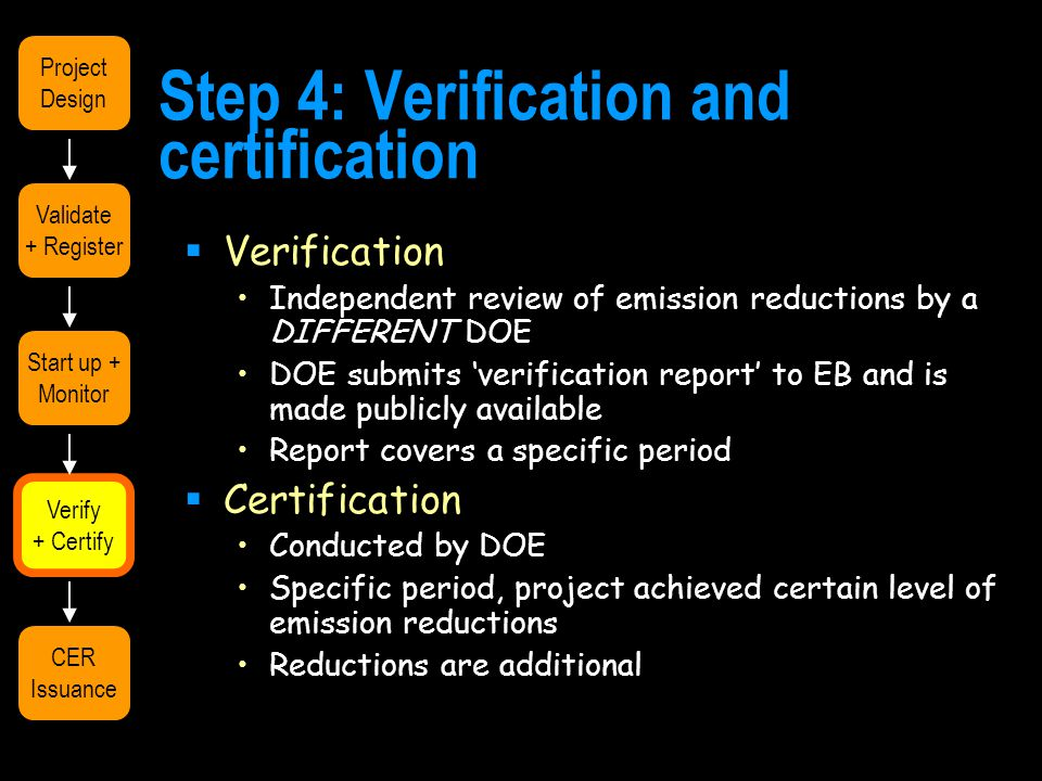 Step 4: Verification and certification  Verification Independent review of emission reductions by a DIFFERENT DOE DOE submits 'verification report' to EB and is made publicly available Report covers a specific period  Certification Conducted by DOE Specific period, project achieved certain level of emission reductions Reductions are additional Validate + Register Start up + Monitor Verify + Certify CER Issuance Project Design