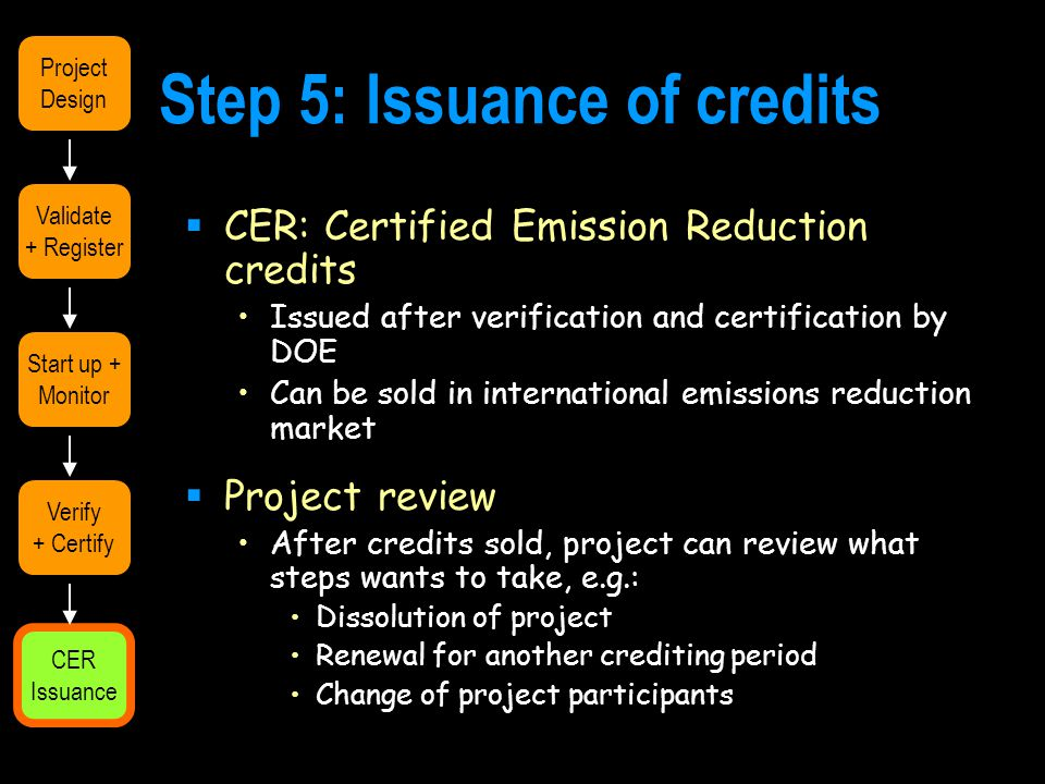 Step 5: Issuance of credits  CER: Certified Emission Reduction credits Issued after verification and certification by DOE Can be sold in international emissions reduction market  Project review After credits sold, project can review what steps wants to take, e.g.: Dissolution of project Renewal for another crediting period Change of project participants Validate + Register Start up + Monitor Verify + Certify CER Issuance Project Design