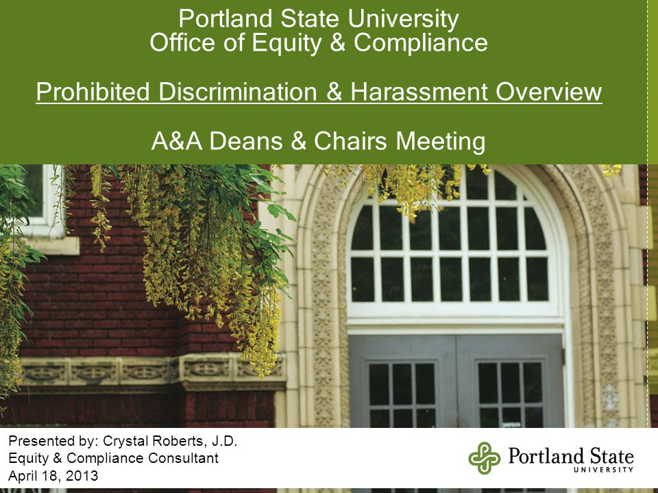 Portland State University Office of Equity & Compliance Prohibited Discrimination & Harassment Overview A&A Deans & Chairs Meeting Presented by: Cryst