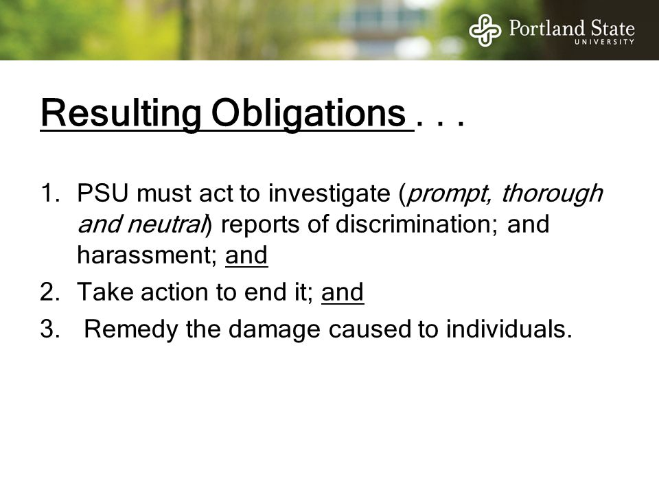 Resulting Obligations... 1.PSU must act to investigate (prompt, thorough and neutral) reports of discrimination; and harassment; and 2.Take action to