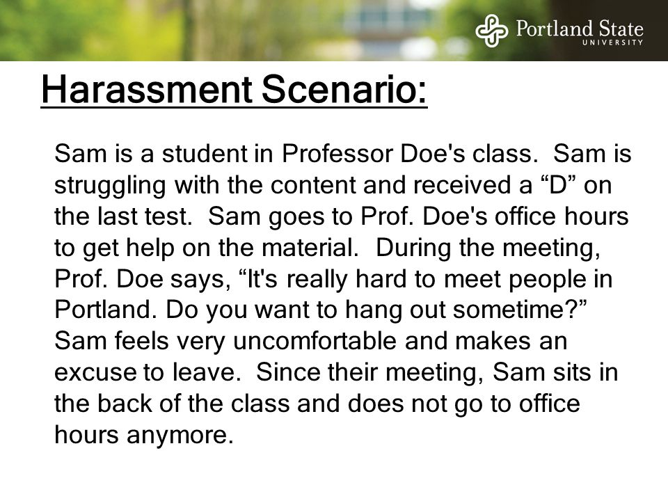 "Harassment Scenario: Sam is a student in Professor Doe's class. Sam is struggling with the content and received a ""D"" on the last test. Sam goes to Pr"