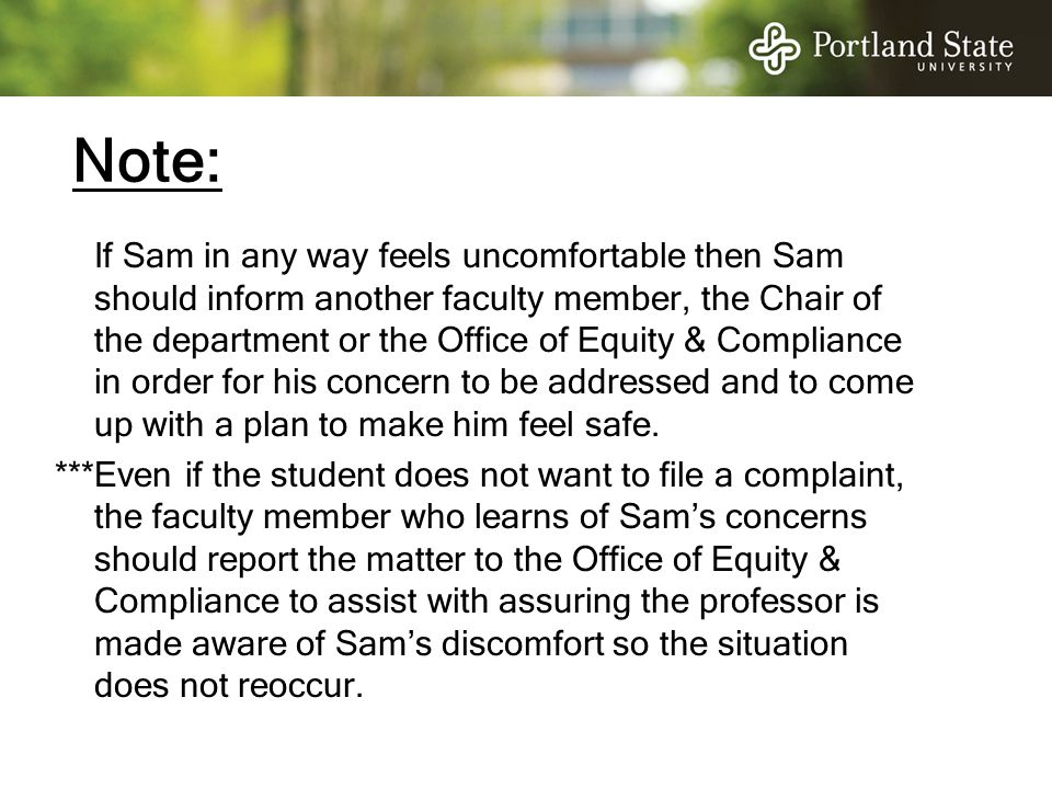 Note: If Sam in any way feels uncomfortable then Sam should inform another faculty member, the Chair of the department or the Office of Equity & Compl