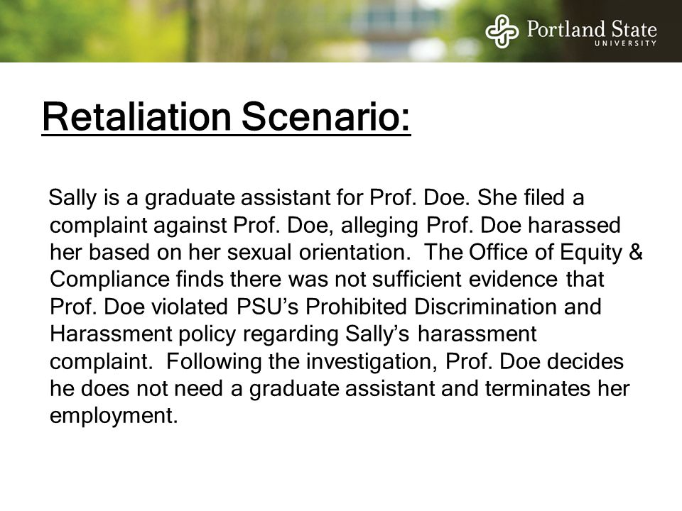 Retaliation Scenario: Sally is a graduate assistant for Prof. Doe. She filed a complaint against Prof. Doe, alleging Prof. Doe harassed her based on h