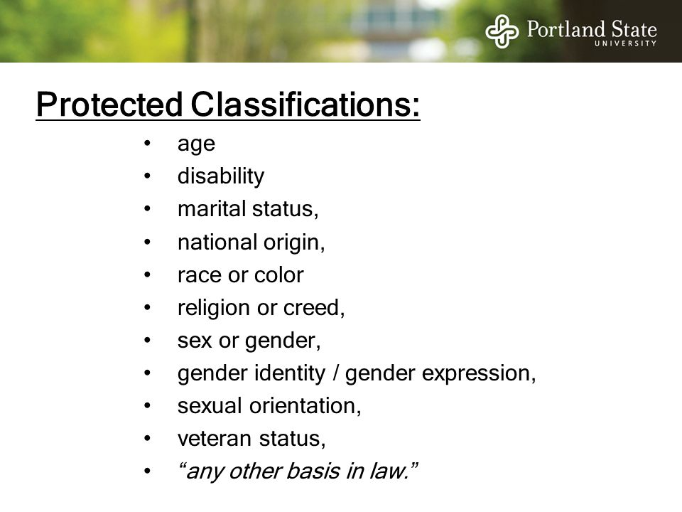 Protected Classifications: age disability marital status, national origin, race or color religion or creed, sex or gender, gender identity / gender ex