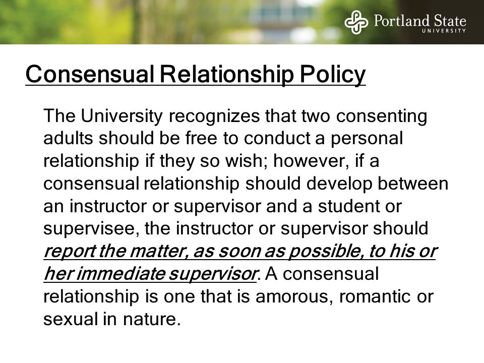Consensual Relationship Policy The University recognizes that two consenting adults should be free to conduct a personal relationship if they so wish;
