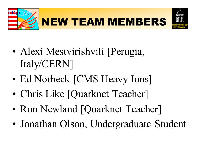 NEW TEAM MEMBERS Alexi Mestvirishvili [Perugia, Italy/CERN] Ed Norbeck [CMS Heavy Ions] Chris Like [Quarknet Teacher] Ron Newland [Quarknet Teacher] Jonathan Olson, Undergraduate Student