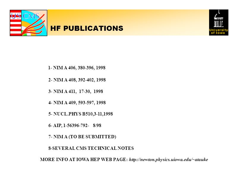 HF PUBLICATIONS 1- NIM A 406, 380-396, 1998 2- NIM A 408, 392-402, 1998 3- NIM A 411, 17-30, 1998 4- NIM A 409, 593-597, 1998 5- NUCL.PHYS B510,3-11,1998 6- AIP, 1-56396-792- 8/98 7- NIM A (TO BE SUBMITTED) 8-SEVERAL CMS TECHNICAL NOTES MORE INFO AT IOWA HEP WEB PAGE: http://newton.physics.uiowa.edu/~atauke