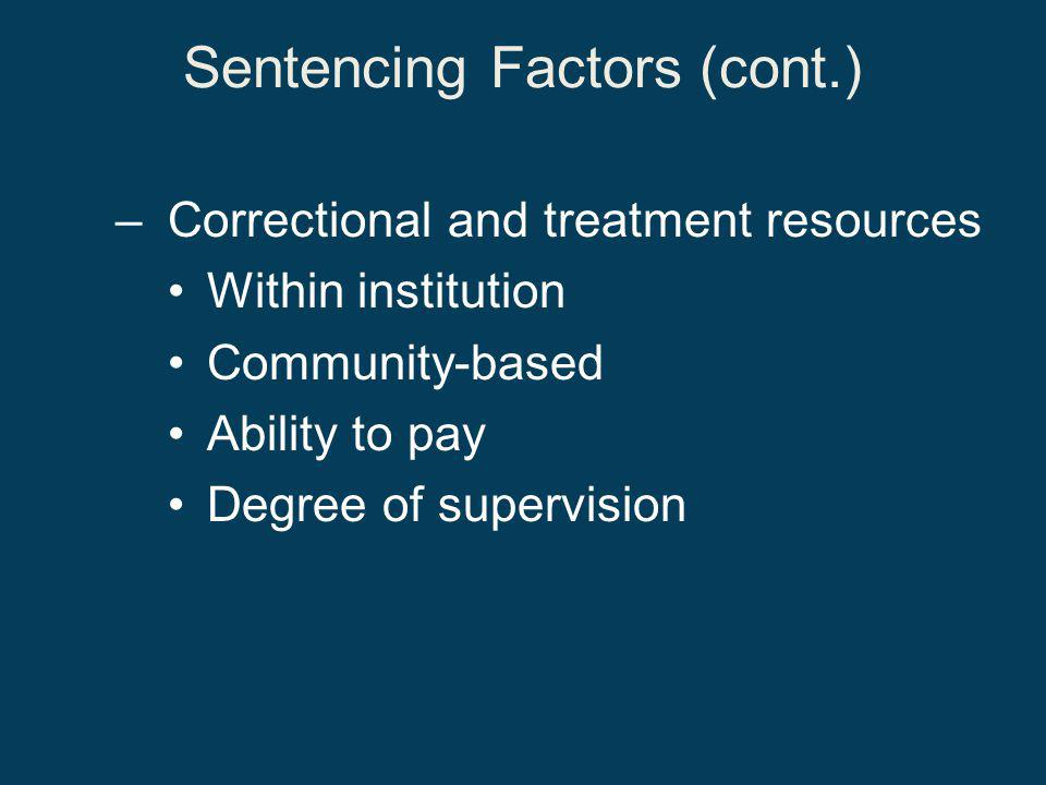 Sentencing Factors (cont.) –Correctional and treatment resources Within institution Community-based Ability to pay Degree of supervision