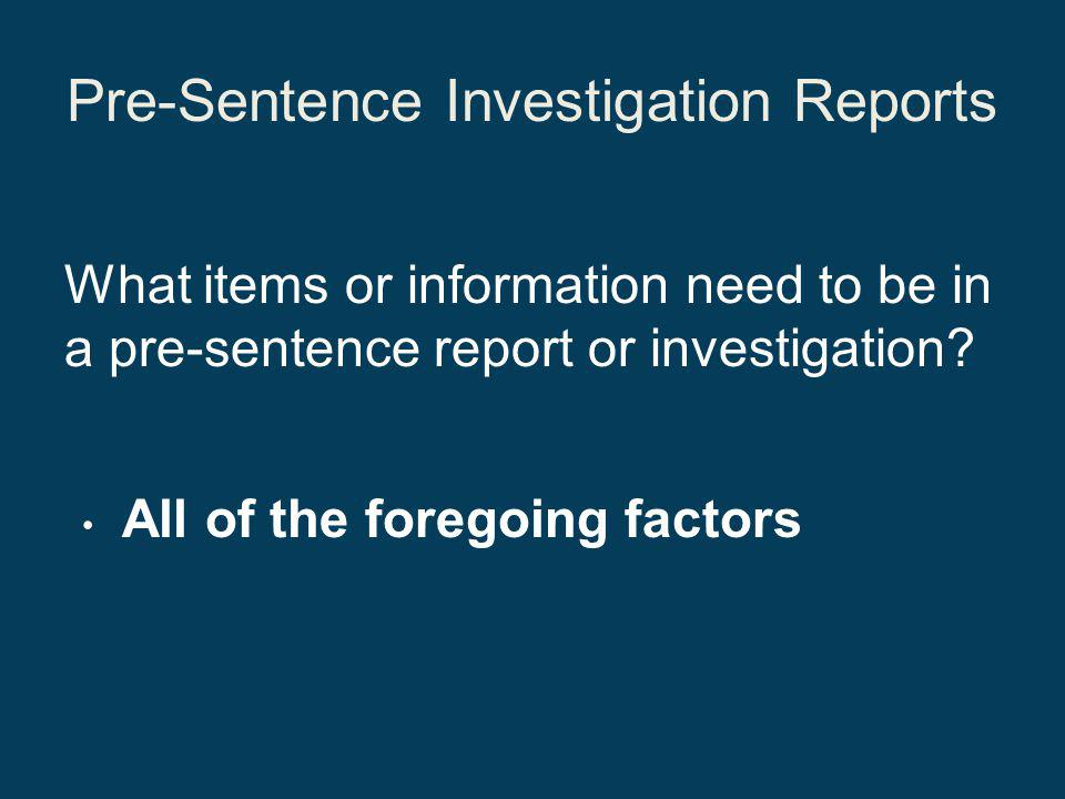 Pre-Sentence Investigation Reports What items or information need to be in a pre-sentence report or investigation.