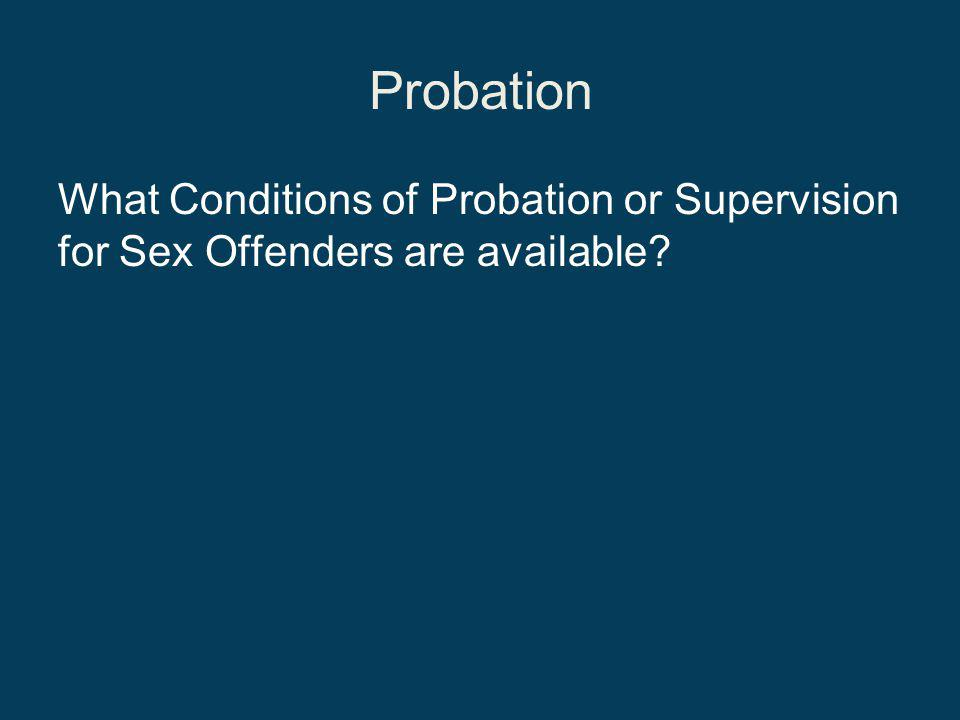 Probation What Conditions of Probation or Supervision for Sex Offenders are available