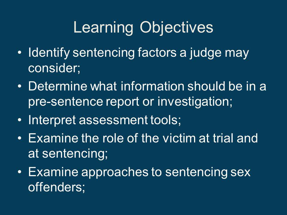 Learning Objectives Identify sentencing factors a judge may consider; Determine what information should be in a pre-sentence report or investigation; Interpret assessment tools; Examine the role of the victim at trial and at sentencing; Examine approaches to sentencing sex offenders;