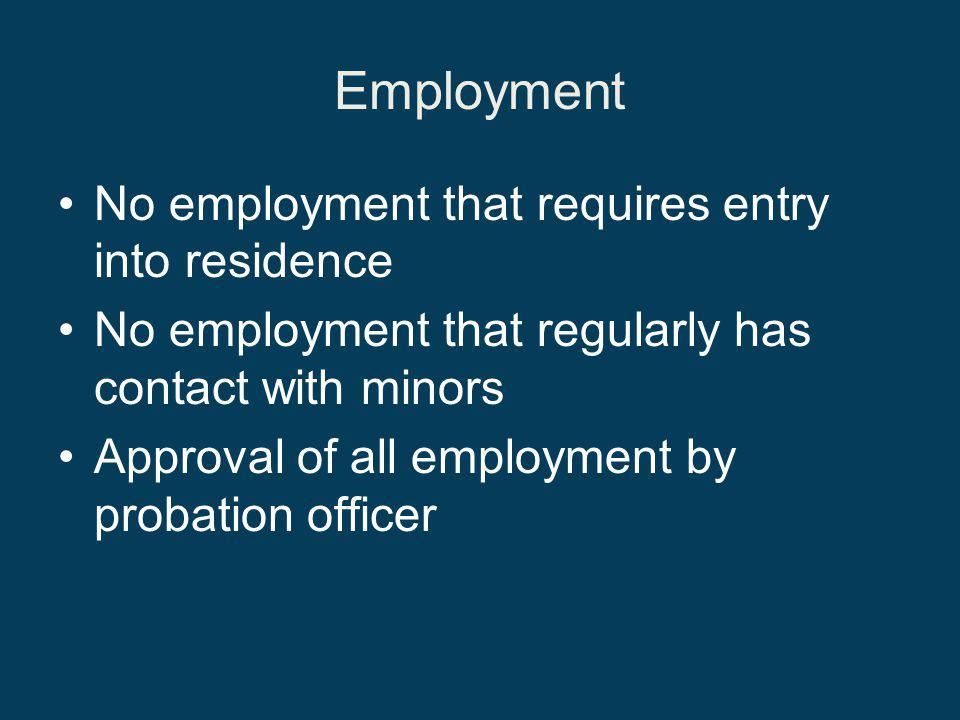 Employment No employment that requires entry into residence No employment that regularly has contact with minors Approval of all employment by probation officer