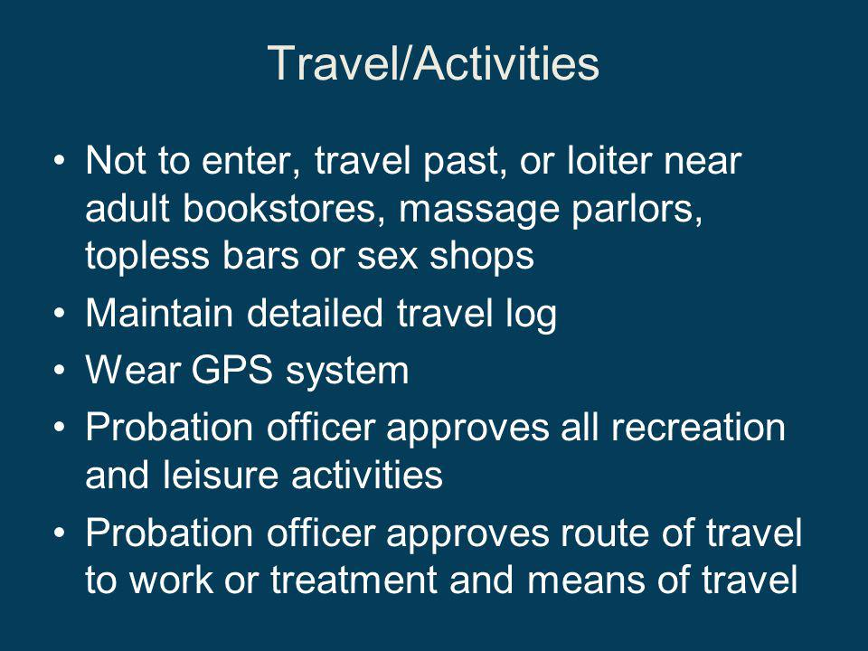 Travel/Activities Not to enter, travel past, or loiter near adult bookstores, massage parlors, topless bars or sex shops Maintain detailed travel log Wear GPS system Probation officer approves all recreation and leisure activities Probation officer approves route of travel to work or treatment and means of travel
