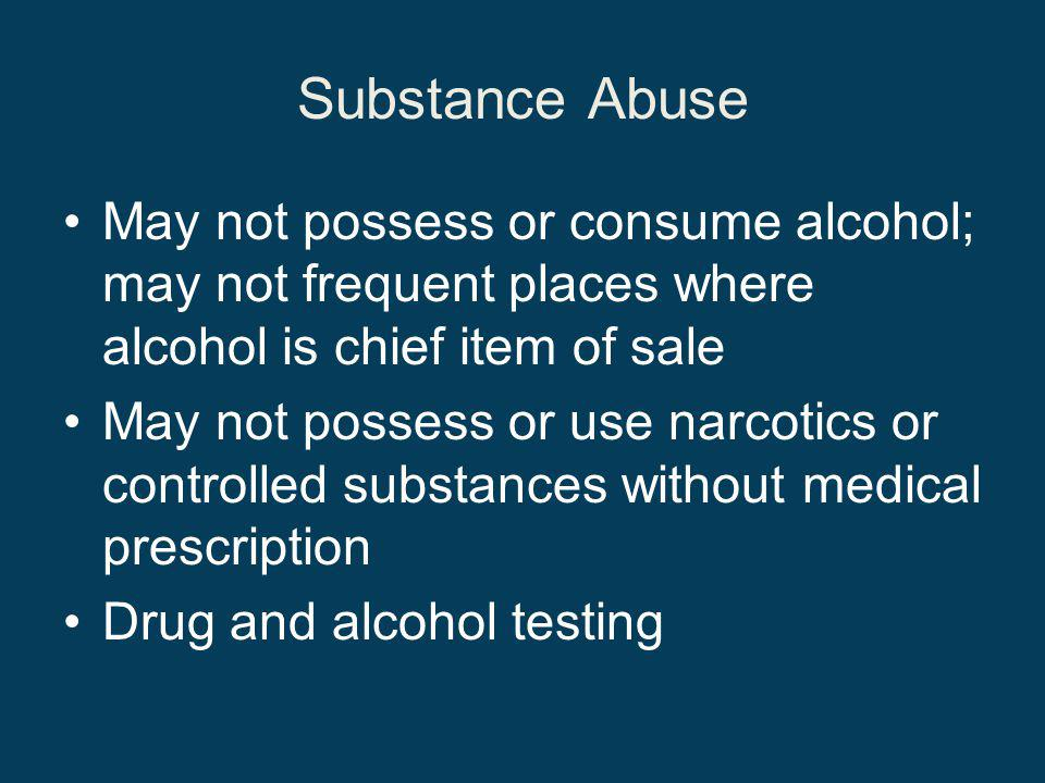 Substance Abuse May not possess or consume alcohol; may not frequent places where alcohol is chief item of sale May not possess or use narcotics or controlled substances without medical prescription Drug and alcohol testing