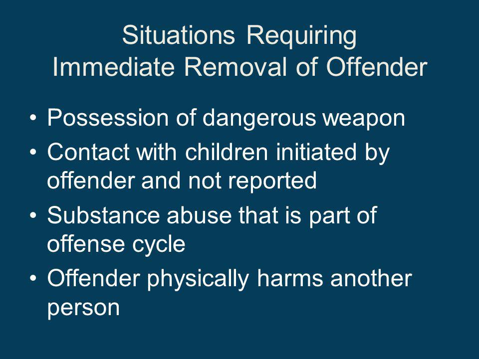 Situations Requiring Immediate Removal of Offender Possession of dangerous weapon Contact with children initiated by offender and not reported Substance abuse that is part of offense cycle Offender physically harms another person
