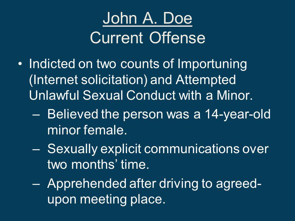 John A. Doe Current Offense Indicted on two counts of Importuning (Internet solicitation) and Attempted Unlawful Sexual Conduct with a Minor. –Believe