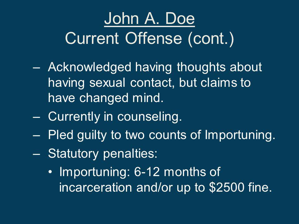 John A. Doe Current Offense (cont.) –Acknowledged having thoughts about having sexual contact, but claims to have changed mind. –Currently in counseli