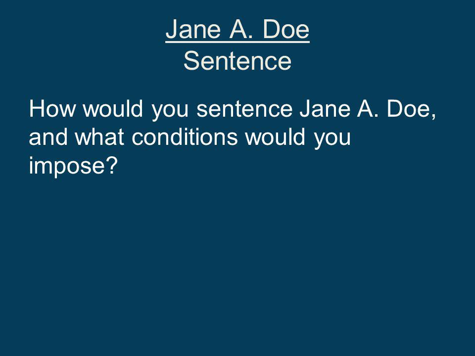 Jane A. Doe Sentence How would you sentence Jane A. Doe, and what conditions would you impose
