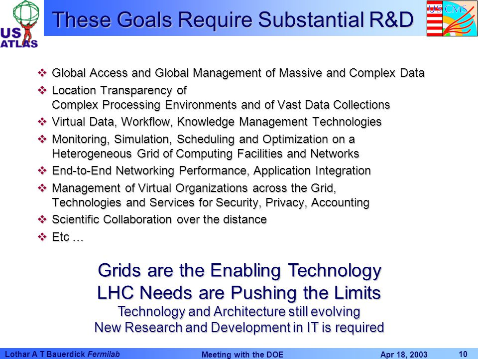 Apr 18, 2003 Meeting with the DOE 10 Lothar A T Bauerdick Fermilab These Goals Require Substantial R&D vGlobal Access and Global Management of Massive and Complex Data vLocation Transparency of Complex Processing Environments and of Vast Data Collections vVirtual Data, Workflow, Knowledge Management Technologies vMonitoring, Simulation, Scheduling and Optimization on a Heterogeneous Grid of Computing Facilities and Networks vEnd-to-End Networking Performance, Application Integration vManagement of Virtual Organizations across the Grid, Technologies and Services for Security, Privacy, Accounting vScientific Collaboration over the distance vEtc … Grids are the Enabling Technology LHC Needs are Pushing the Limits Technology and Architecture still evolving New Research and Development in IT is required