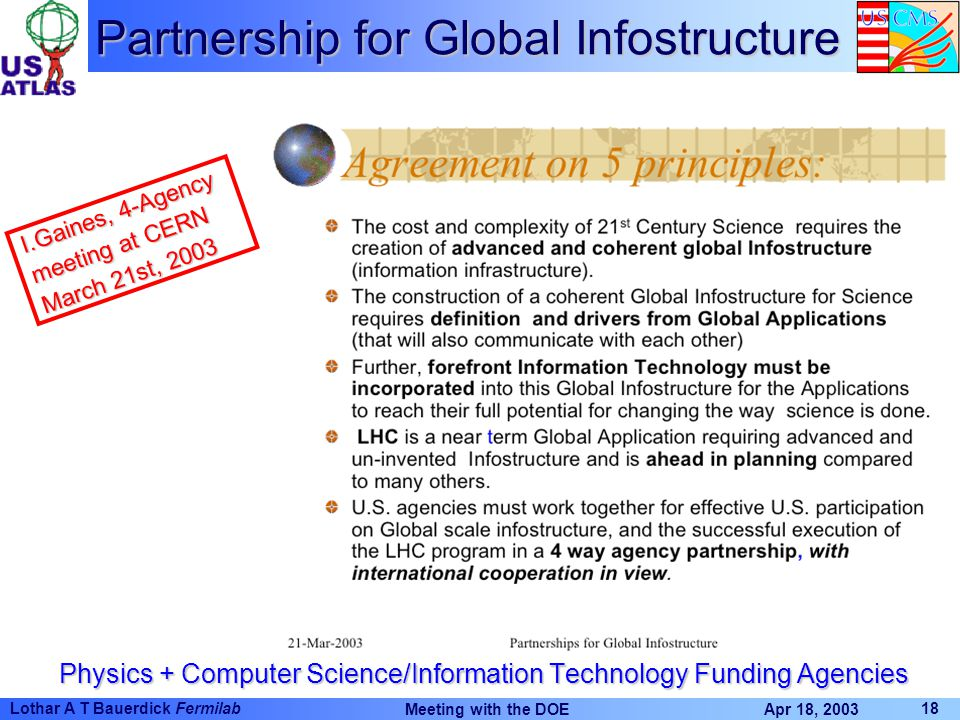 Apr 18, 2003 Meeting with the DOE 18 Lothar A T Bauerdick Fermilab Partnership for Global Infostructure Physics + Computer Science/Information Technology Funding Agencies I.Gaines, 4-Agency meeting at CERN March 21st, 2003