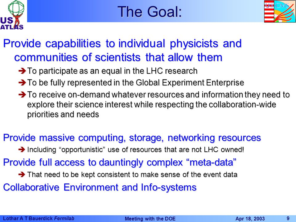 Apr 18, 2003 Meeting with the DOE 9 Lothar A T Bauerdick Fermilab The Goal: Provide capabilities to individual physicists and communities of scientist