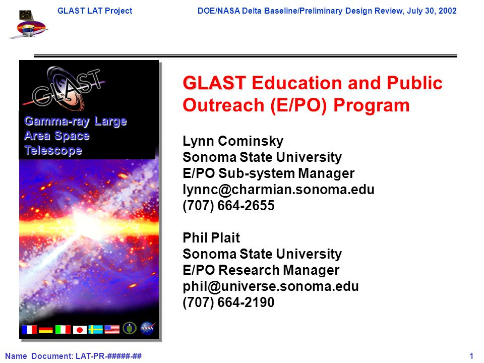 GLAST LAT ProjectDOE/NASA Delta Baseline/Preliminary Design Review, July 30, 2002 Name Document: LAT-PR-#####-## 1 GLAST GLAST Education and Public Outreach (E/PO) Program Lynn Cominsky Sonoma State University E/PO Sub-system Manager lynnc@charmian.sonoma.edu (707) 664-2655 Phil Plait Sonoma State University E/PO Research Manager phil@universe.sonoma.edu (707) 664-2190 Gamma-ray Large Area Space Telescope