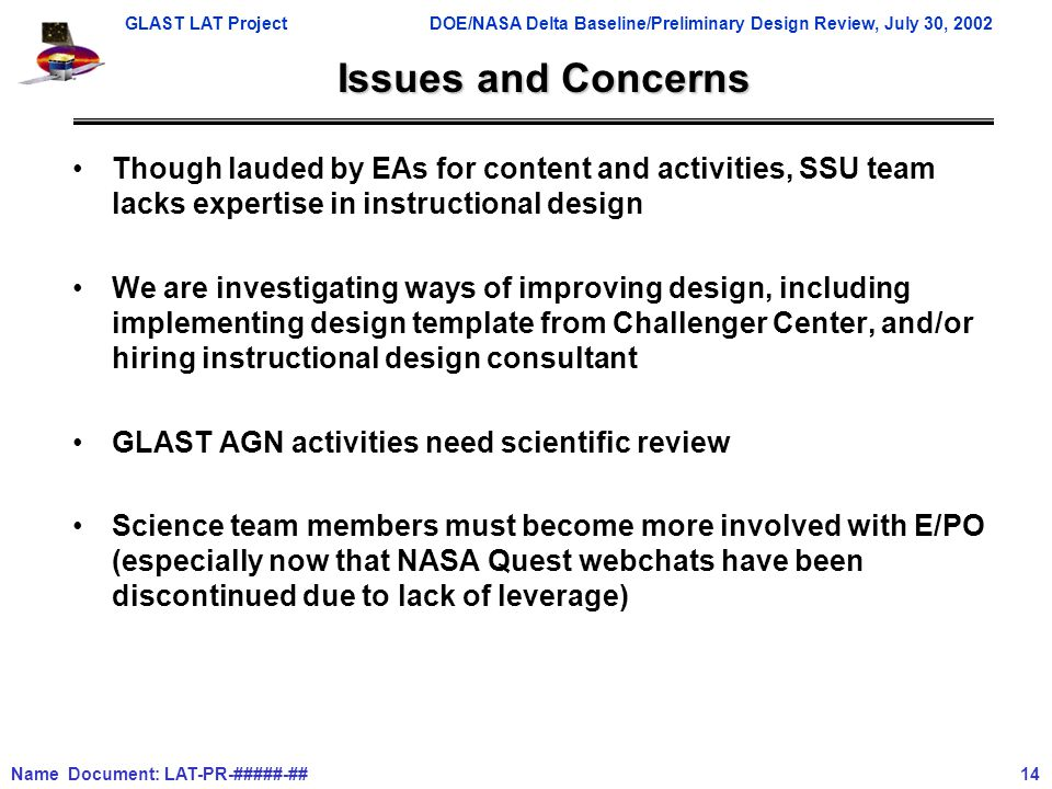 GLAST LAT ProjectDOE/NASA Delta Baseline/Preliminary Design Review, July 30, 2002 Name Document: LAT-PR-#####-## 14 Issues and Concerns Though lauded