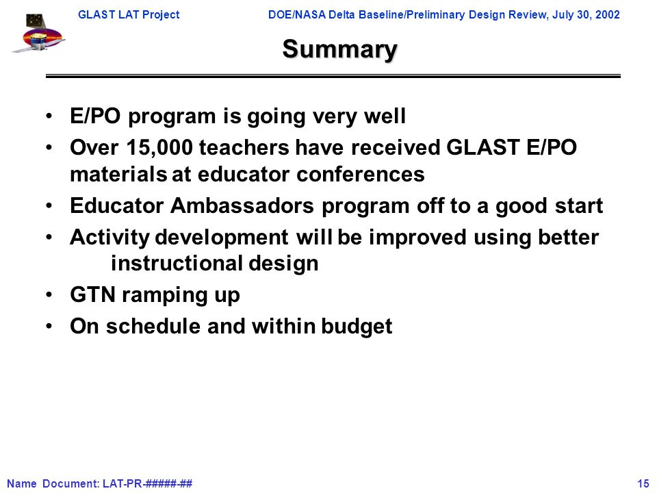 GLAST LAT ProjectDOE/NASA Delta Baseline/Preliminary Design Review, July 30, 2002 Name Document: LAT-PR-#####-## 15 Summary E/PO program is going very well Over 15,000 teachers have received GLAST E/PO materials at educator conferences Educator Ambassadors program off to a good start Activity development will be improved using better instructional design GTN ramping up On schedule and within budget