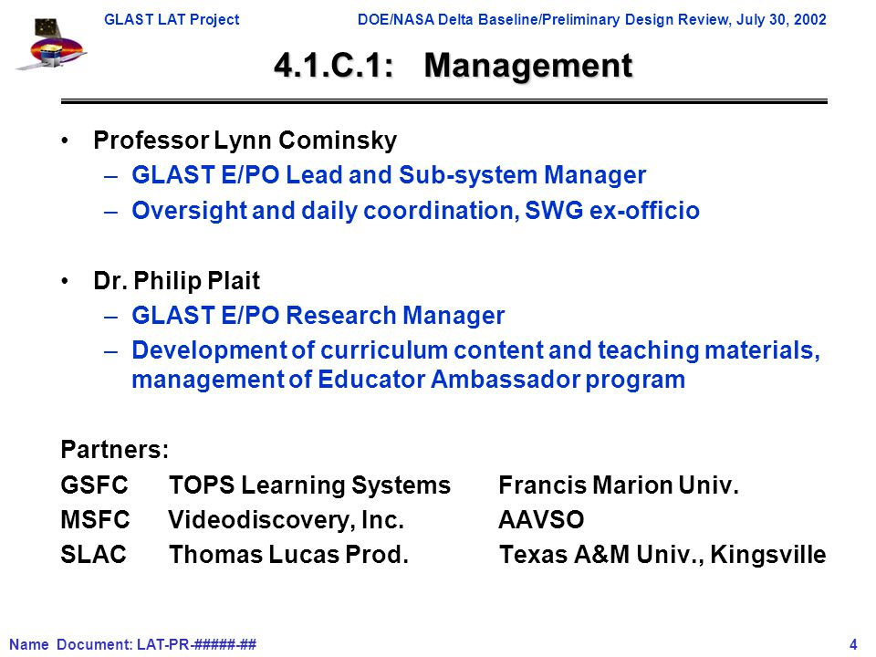 GLAST LAT ProjectDOE/NASA Delta Baseline/Preliminary Design Review, July 30, 2002 Name Document: LAT-PR-#####-## 4 4.1.C.1: Management Professor Lynn Cominsky –GLAST E/PO Lead and Sub-system Manager –Oversight and daily coordination, SWG ex-officio Dr.