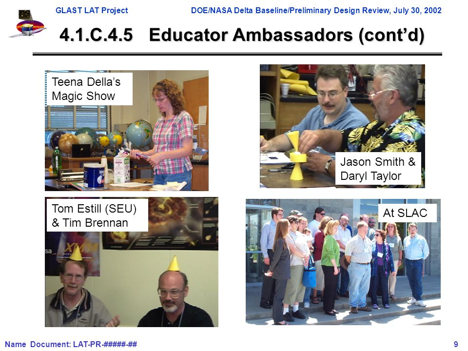GLAST LAT ProjectDOE/NASA Delta Baseline/Preliminary Design Review, July 30, 2002 Name Document: LAT-PR-#####-## 9 4.1.C.4.5 Educator Ambassadors (cont'd) Teena Della's Magic Show Tom Estill (SEU) & Tim Brennan Jason Smith & Daryl Taylor At SLAC