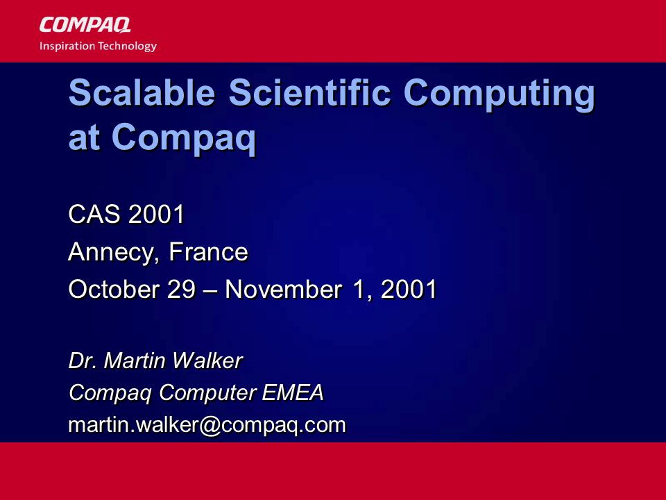 Scalable Scientific Computing at Compaq CAS 2001 Annecy, France October 29 – November 1, 2001 Dr. Martin Walker Compaq Computer EMEA martin.walker@com