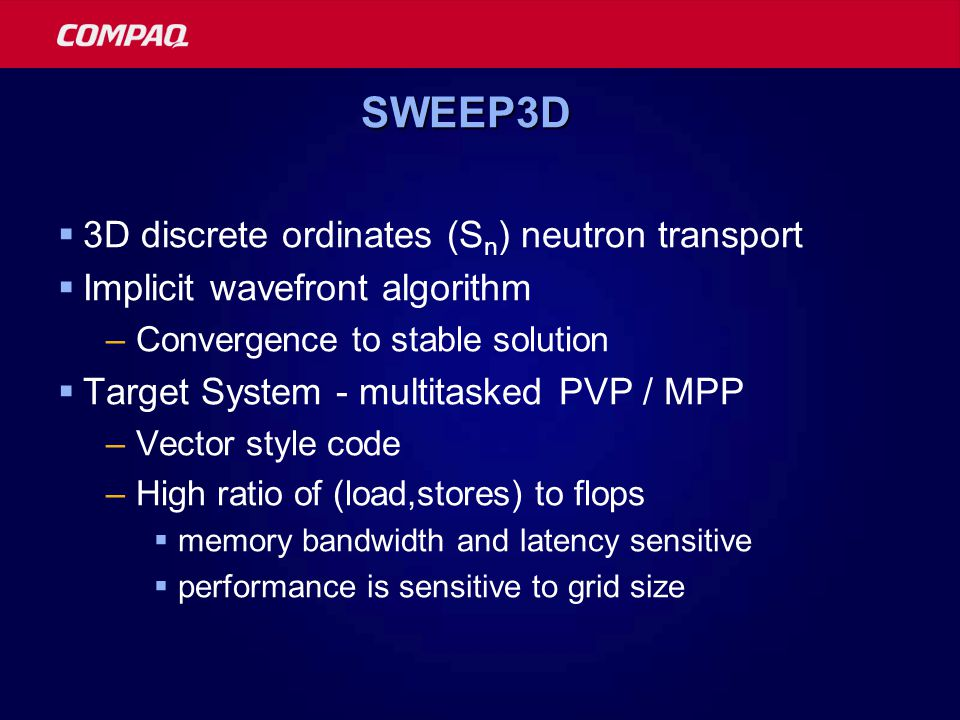 SWEEP3DSWEEP3D  3D discrete ordinates (S n ) neutron transport  Implicit wavefront algorithm –Convergence to stable solution  Target System - multitasked PVP / MPP –Vector style code –High ratio of (load,stores) to flops  memory bandwidth and latency sensitive  performance is sensitive to grid size