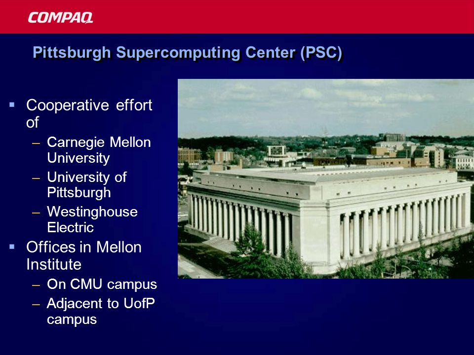 Pittsburgh Supercomputing Center (PSC)  Cooperative effort of –Carnegie Mellon University –University of Pittsburgh –Westinghouse Electric  Offices in Mellon Institute –On CMU campus –Adjacent to UofP campus