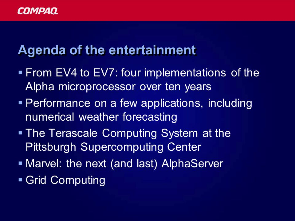 Agenda of the entertainment  From EV4 to EV7: four implementations of the Alpha microprocessor over ten years  Performance on a few applications, including numerical weather forecasting  The Terascale Computing System at the Pittsburgh Supercomputing Center  Marvel: the next (and last) AlphaServer  Grid Computing